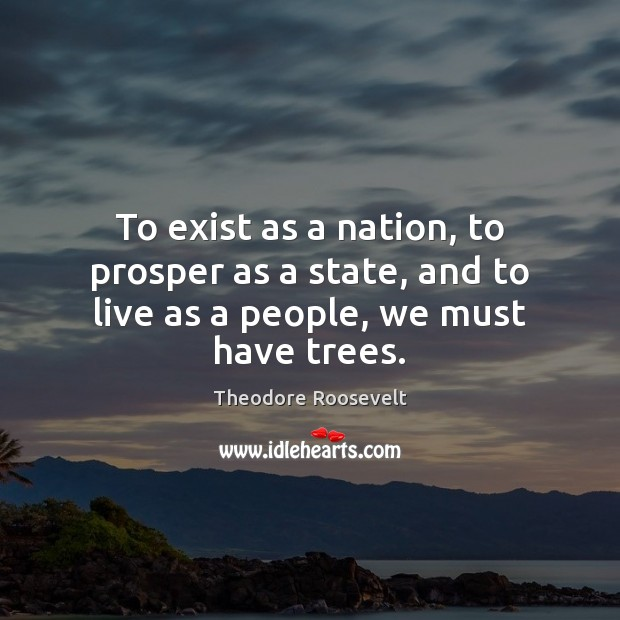 To exist as a nation, to prosper as a state, and to live as a people, we must have trees. Theodore Roosevelt Picture Quote