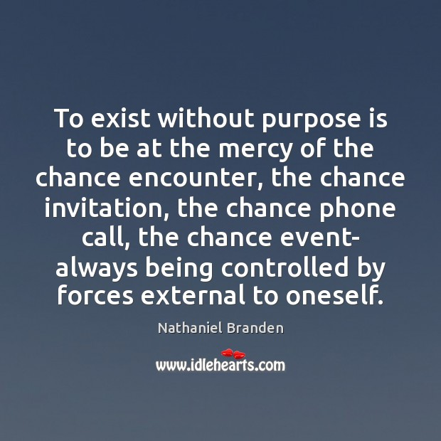 To exist without purpose is to be at the mercy of the Nathaniel Branden Picture Quote