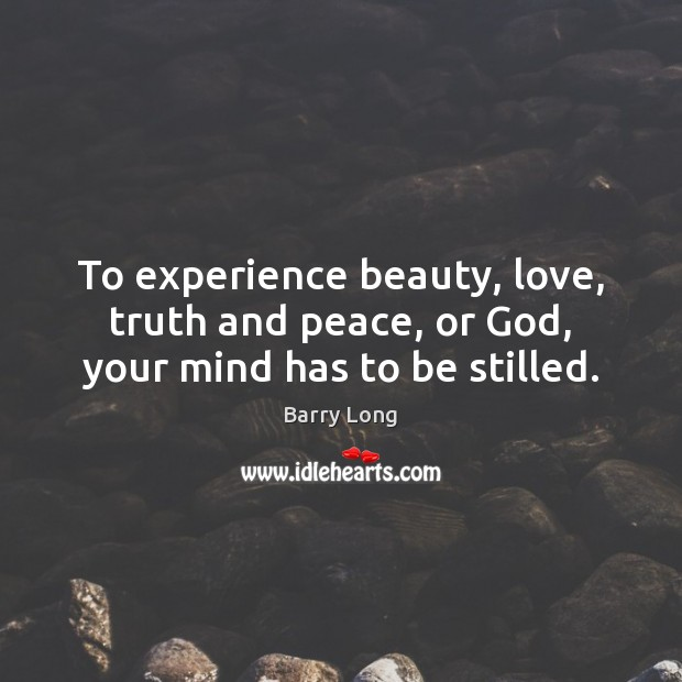 To experience beauty, love, truth and peace, or God, your mind has to be stilled. Barry Long Picture Quote