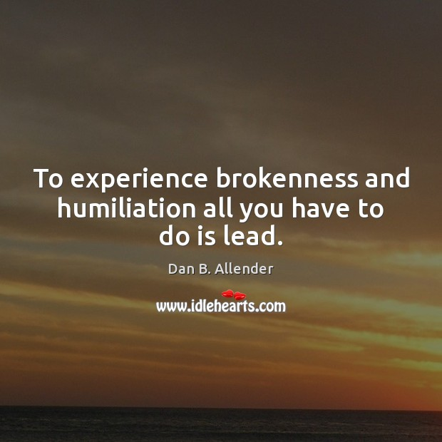 To experience brokenness and humiliation all you have to do is lead. Image