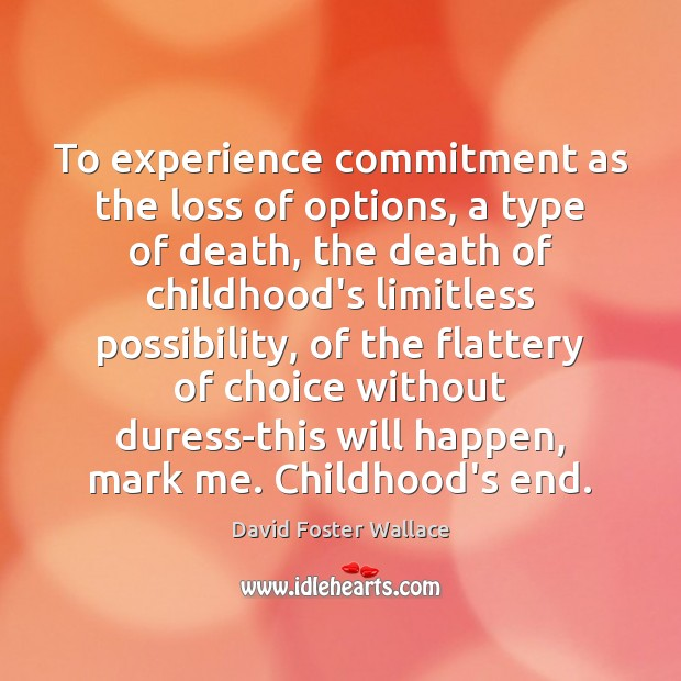 To experience commitment as the loss of options, a type of death, Image