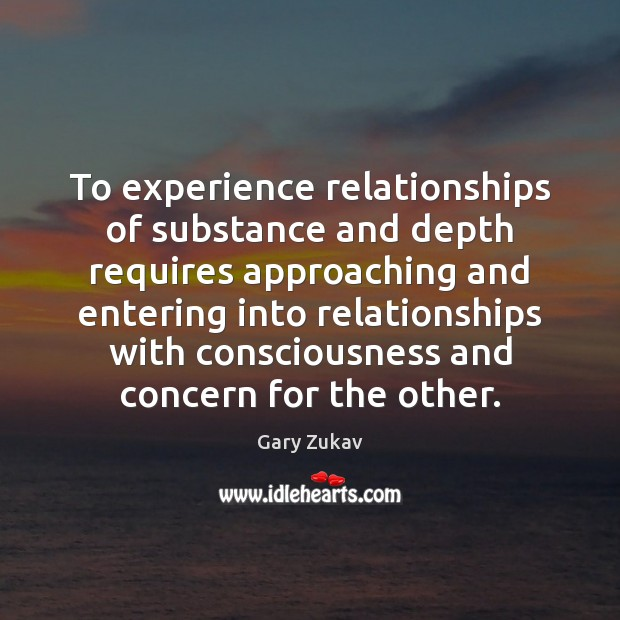 To experience relationships of substance and depth requires approaching and entering into Gary Zukav Picture Quote