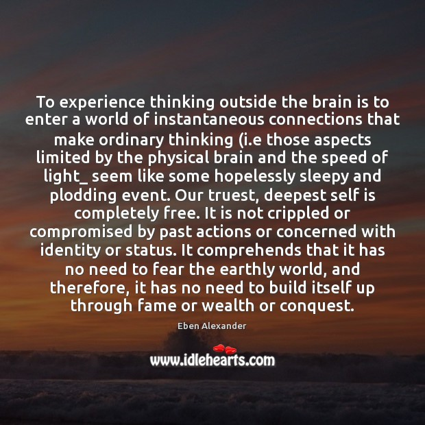 To experience thinking outside the brain is to enter a world of Eben Alexander Picture Quote
