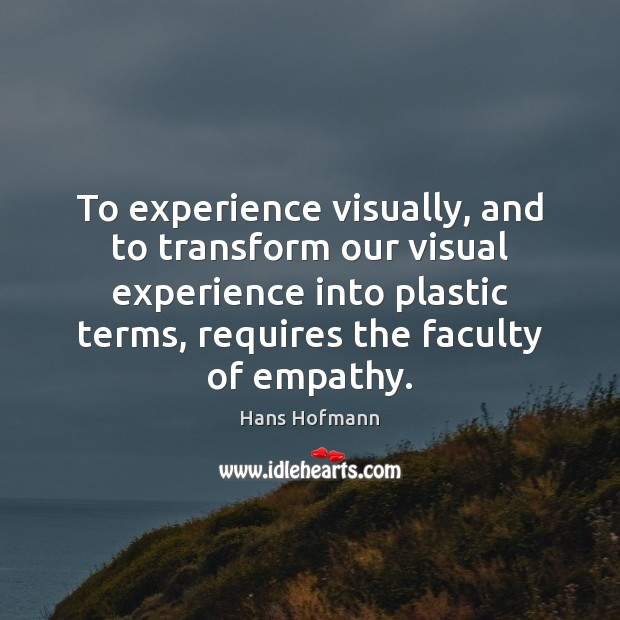 To experience visually, and to transform our visual experience into plastic terms, Hans Hofmann Picture Quote