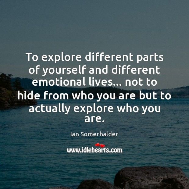 To explore different parts of yourself and different emotional lives… not to Image