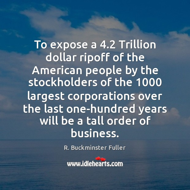 To expose a 4.2 Trillion dollar ripoff of the American people by the R. Buckminster Fuller Picture Quote