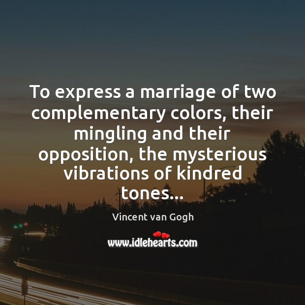 To express a marriage of two complementary colors, their mingling and their Vincent van Gogh Picture Quote