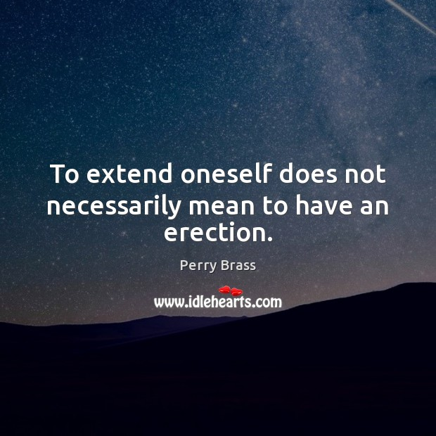 To extend oneself does not necessarily mean to have an erection. Perry Brass Picture Quote