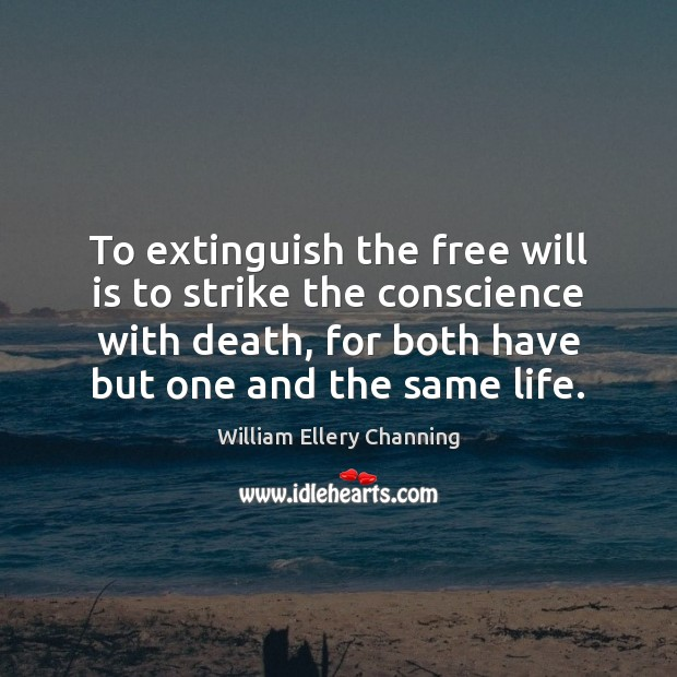 To extinguish the free will is to strike the conscience with death, William Ellery Channing Picture Quote