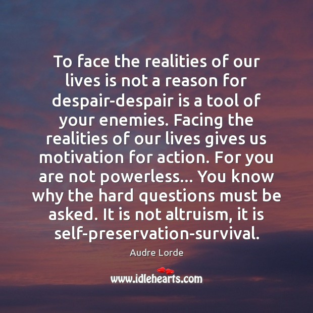 To face the realities of our lives is not a reason for Audre Lorde Picture Quote