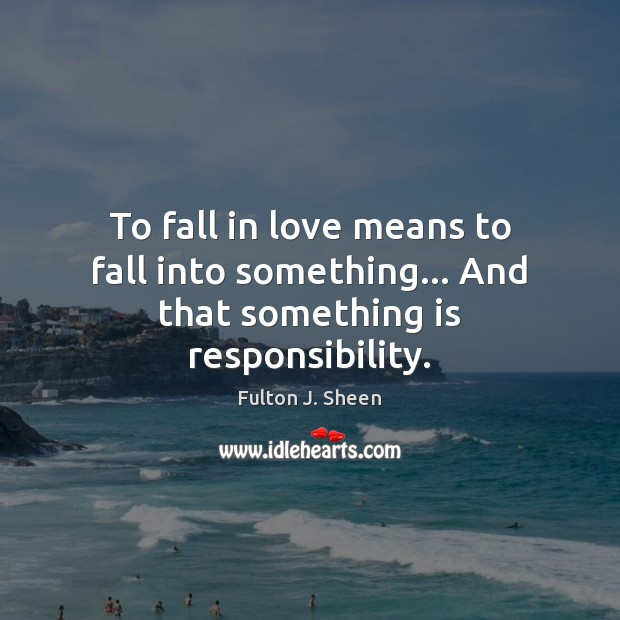 To fall in love means to fall into something… And that something is responsibility. Fulton J. Sheen Picture Quote