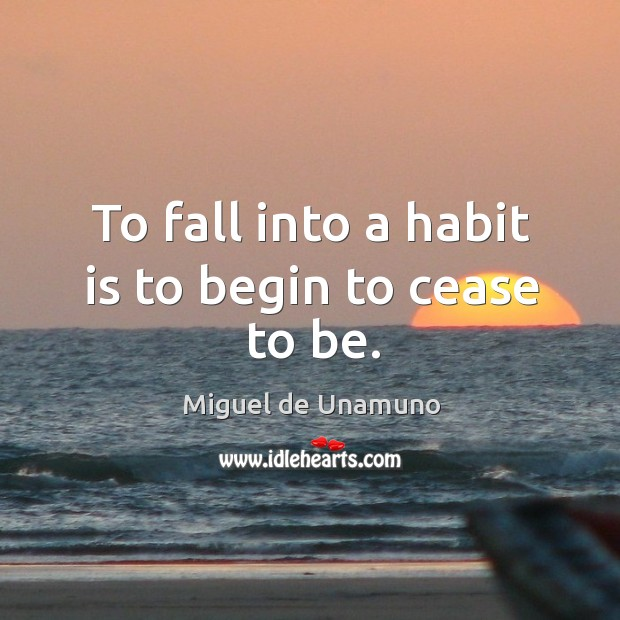 Image, To fall into a habit is to begin to cease to be.