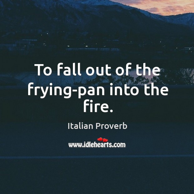 To fall out of the frying-pan into the fire. Image