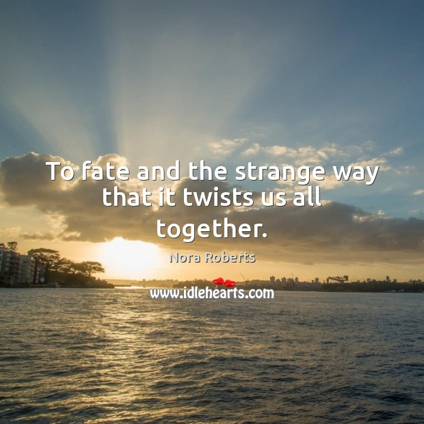 To fate and the strange way that it twists us all together. Image