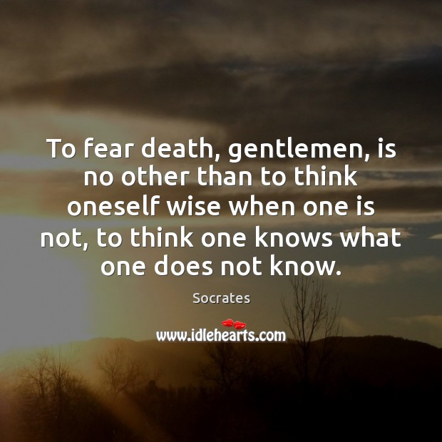To fear death, gentlemen, is no other than to think oneself wise Image