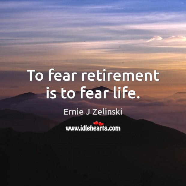 To fear retirement is to fear life. Retirement Quotes Image