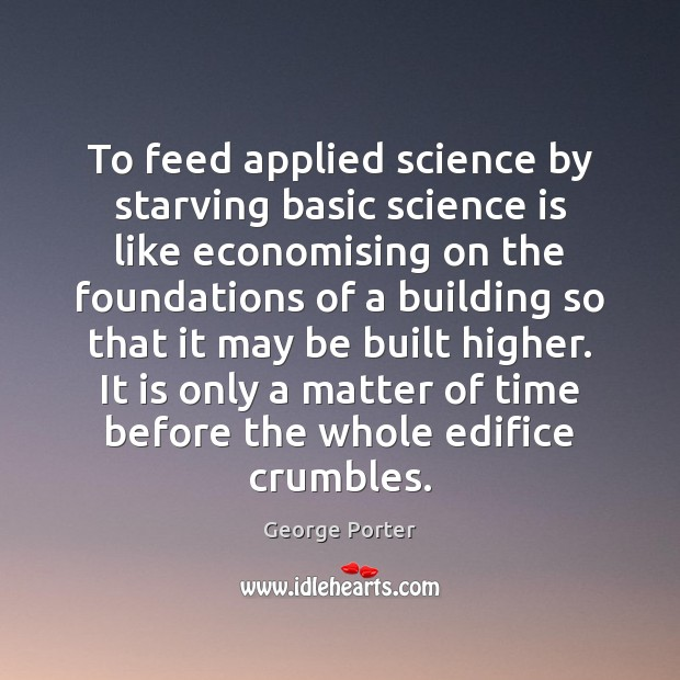 Image, To feed applied science by starving basic science is like economising on