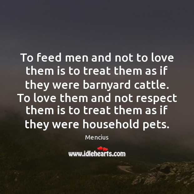 To feed men and not to love them is to treat them Mencius Picture Quote