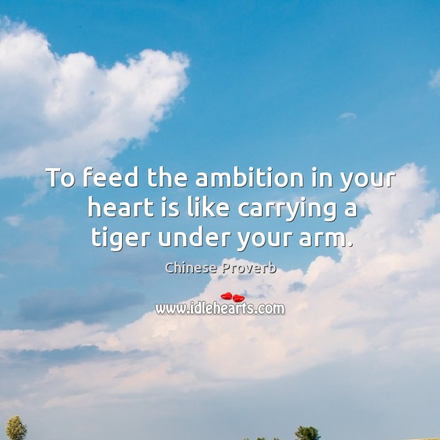 Image, To feed the ambition in your heart is like carrying a tiger under your arm.