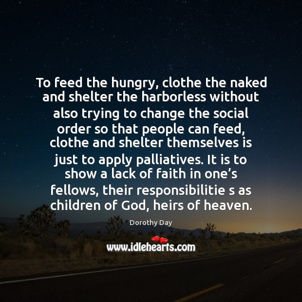 To feed the hungry, clothe the naked and shelter the harborless without Dorothy Day Picture Quote