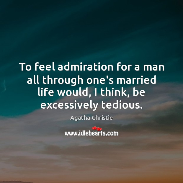 Image, To feel admiration for a man all through one's married life would,