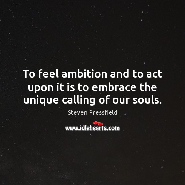 To feel ambition and to act upon it is to embrace the unique calling of our souls. Steven Pressfield Picture Quote