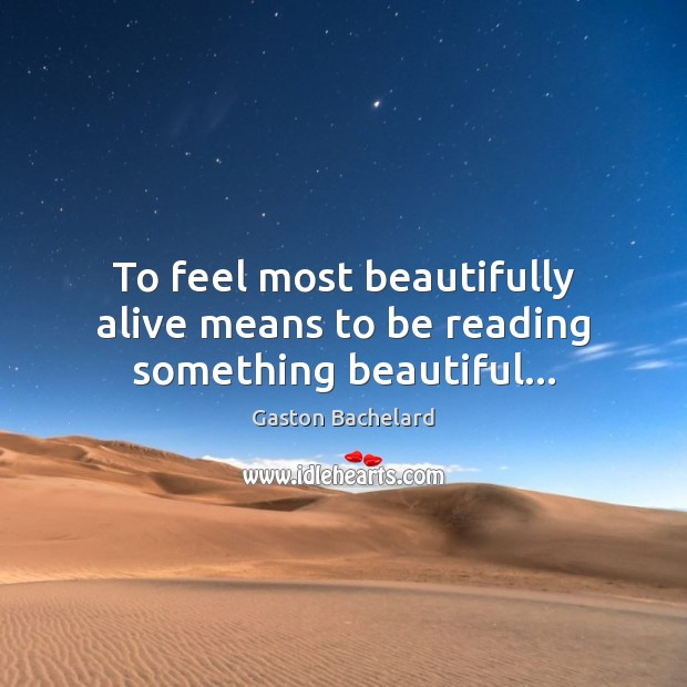 To feel most beautifully alive means to be reading something beautiful… Gaston Bachelard Picture Quote