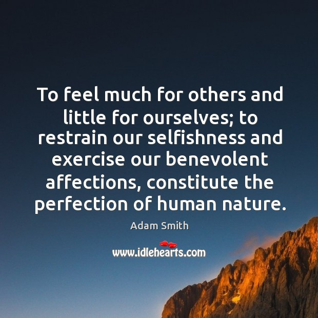 To feel much for others and little for ourselves; to restrain our selfishness and Image