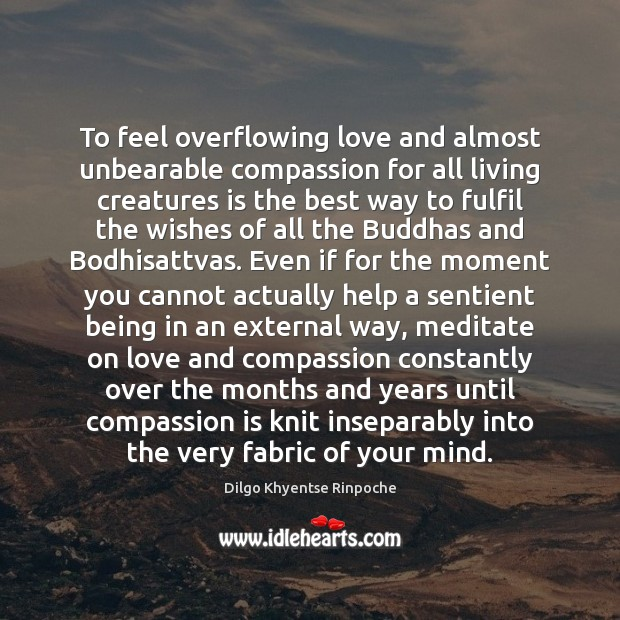 To feel overflowing love and almost unbearable compassion for all living creatures Dilgo Khyentse Rinpoche Picture Quote