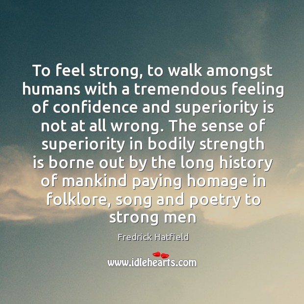 To feel strong, to walk amongst humans with a tremendous feeling of Image