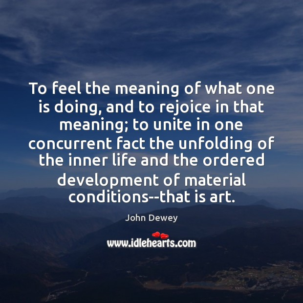 To feel the meaning of what one is doing, and to rejoice John Dewey Picture Quote
