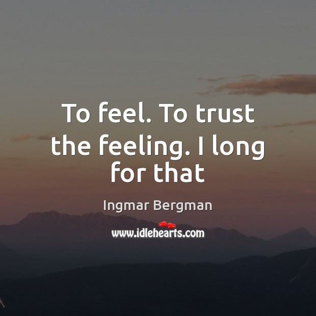 Image, To feel. To trust the feeling. I long for that