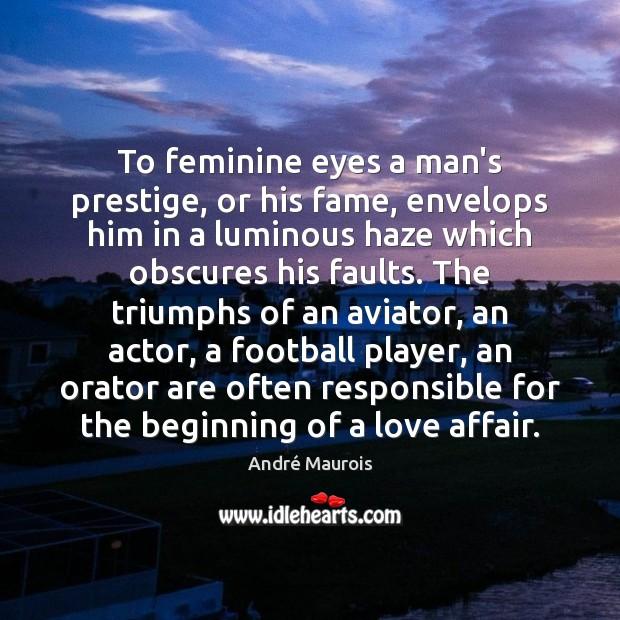 Image, To feminine eyes a man's prestige, or his fame, envelops him in