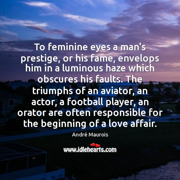 To feminine eyes a man's prestige, or his fame, envelops him in André Maurois Picture Quote