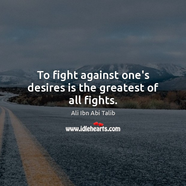 Image, To fight against one's desires is the greatest of all fights.