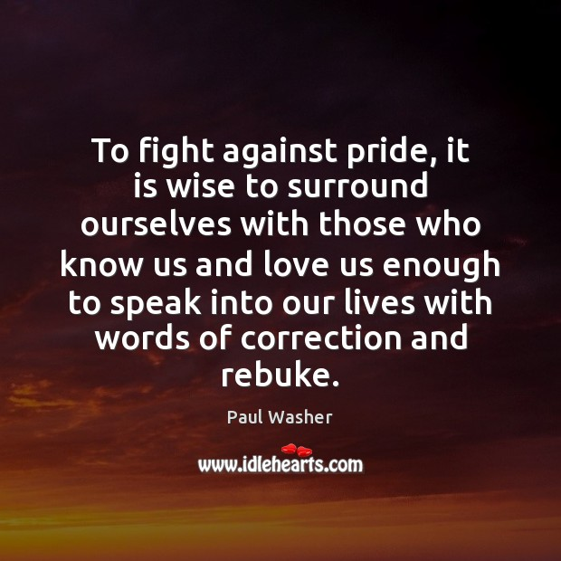To fight against pride, it is wise to surround ourselves with those Paul Washer Picture Quote