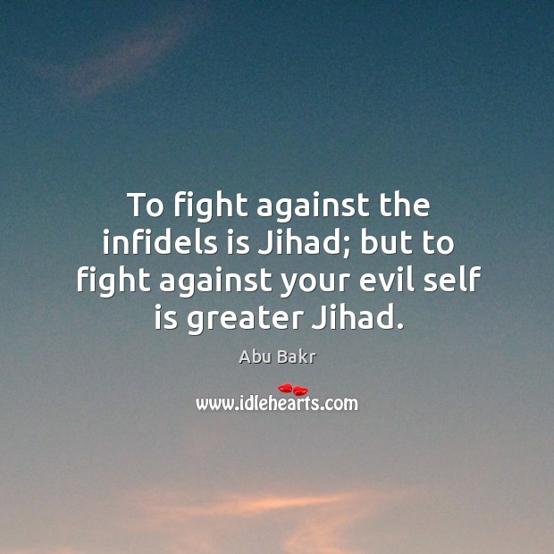 Image, To fight against the infidels is jihad; but to fight against your evil self is greater jihad.
