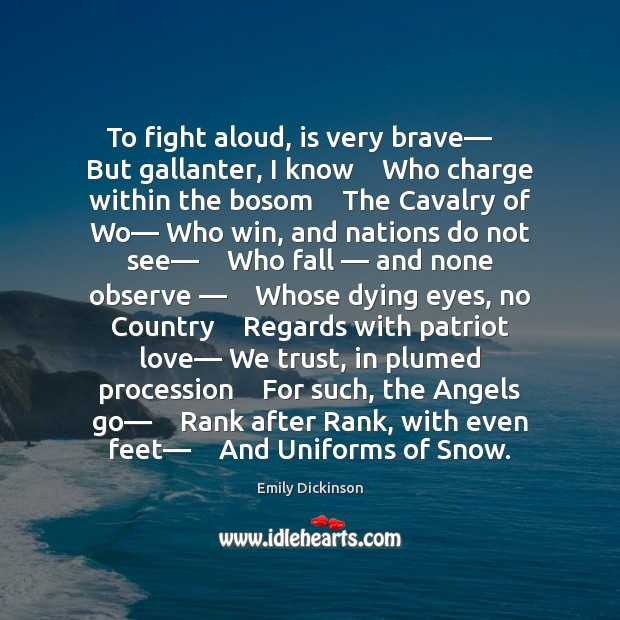 To fight aloud, is very brave—    But gallanter, I know    Who charge Emily Dickinson Picture Quote