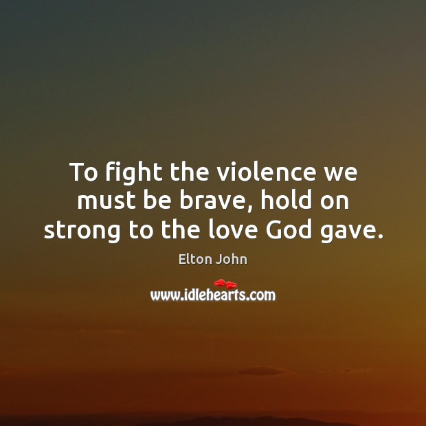 To fight the violence we must be brave, hold on strong to the love God gave. Elton John Picture Quote