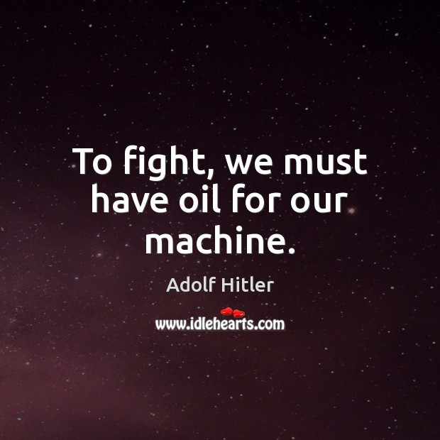 To fight, we must have oil for our machine. Image