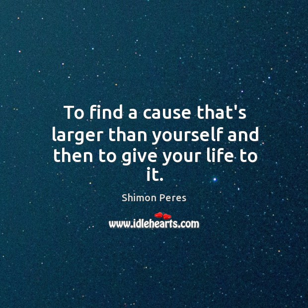 To find a cause that's larger than yourself and then to give your life to it. Image