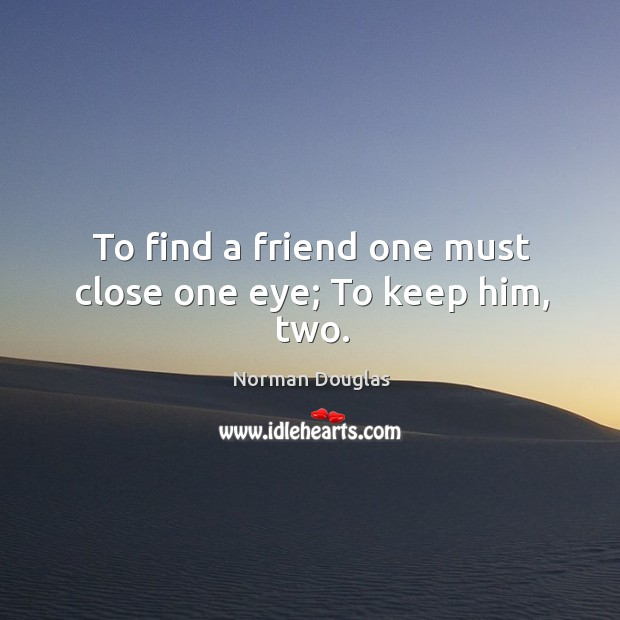 To find a friend one must close one eye; to keep him, two. Image