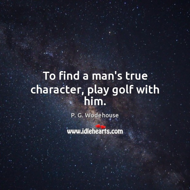To find a man's true character, play golf with him. Image