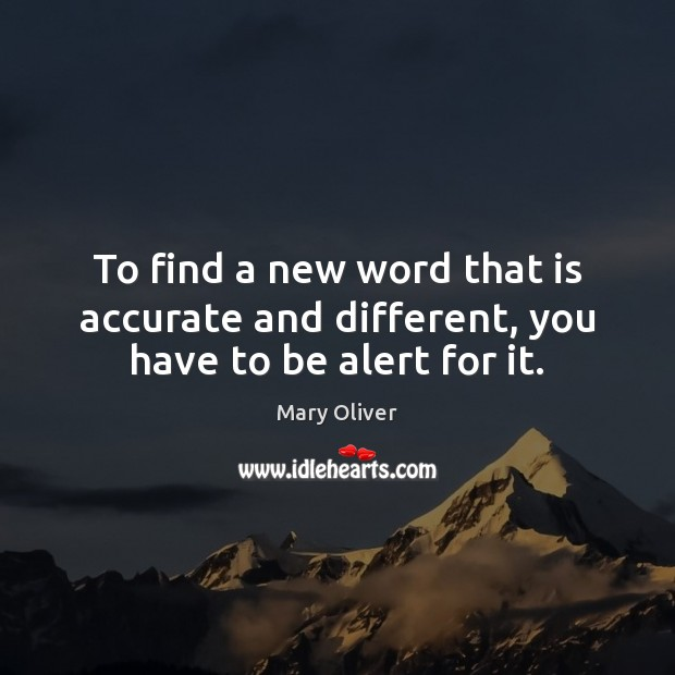 To find a new word that is accurate and different, you have to be alert for it. Mary Oliver Picture Quote