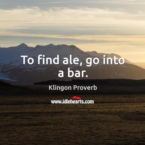 To find ale, go into a bar. Klingon Proverbs Image