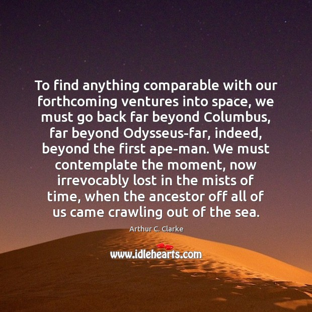 To find anything comparable with our forthcoming ventures into space, we must Image