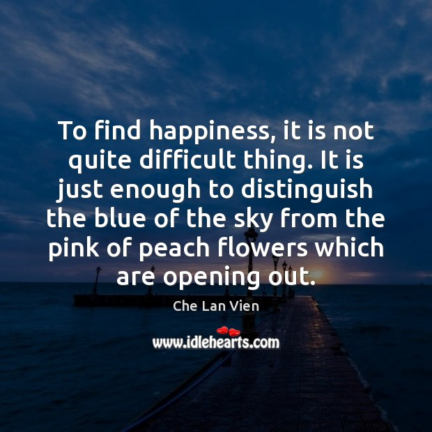 To find happiness, it is not quite difficult thing. It is just Image