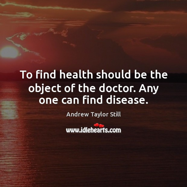 Image, To find health should be the object of the doctor. Any one can find disease.