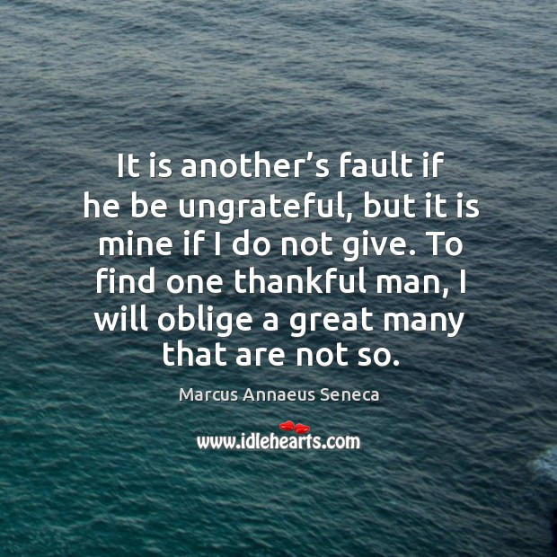To find one thankful man, I will oblige a great many that are not so. Marcus Annaeus Seneca Picture Quote