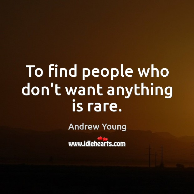 To find people who don't want anything is rare. Image